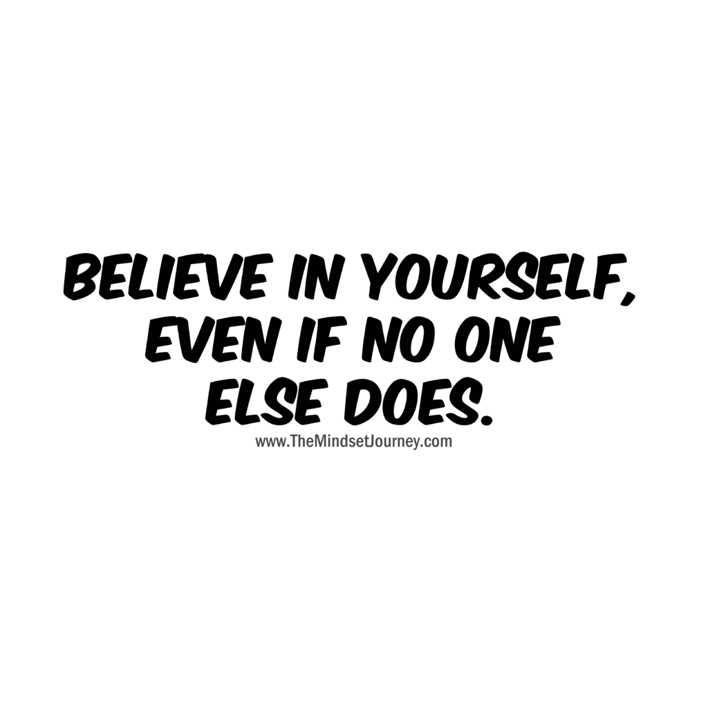 Believe In Yourself Even If No One Else Does The Mindset Journey Encouragement Quotes Life Quotes Positive Quotes