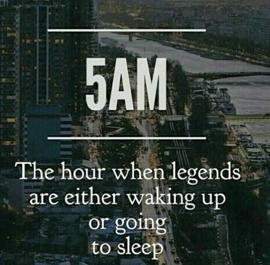 5am,the hour when legends are either waking up,or going to sleep