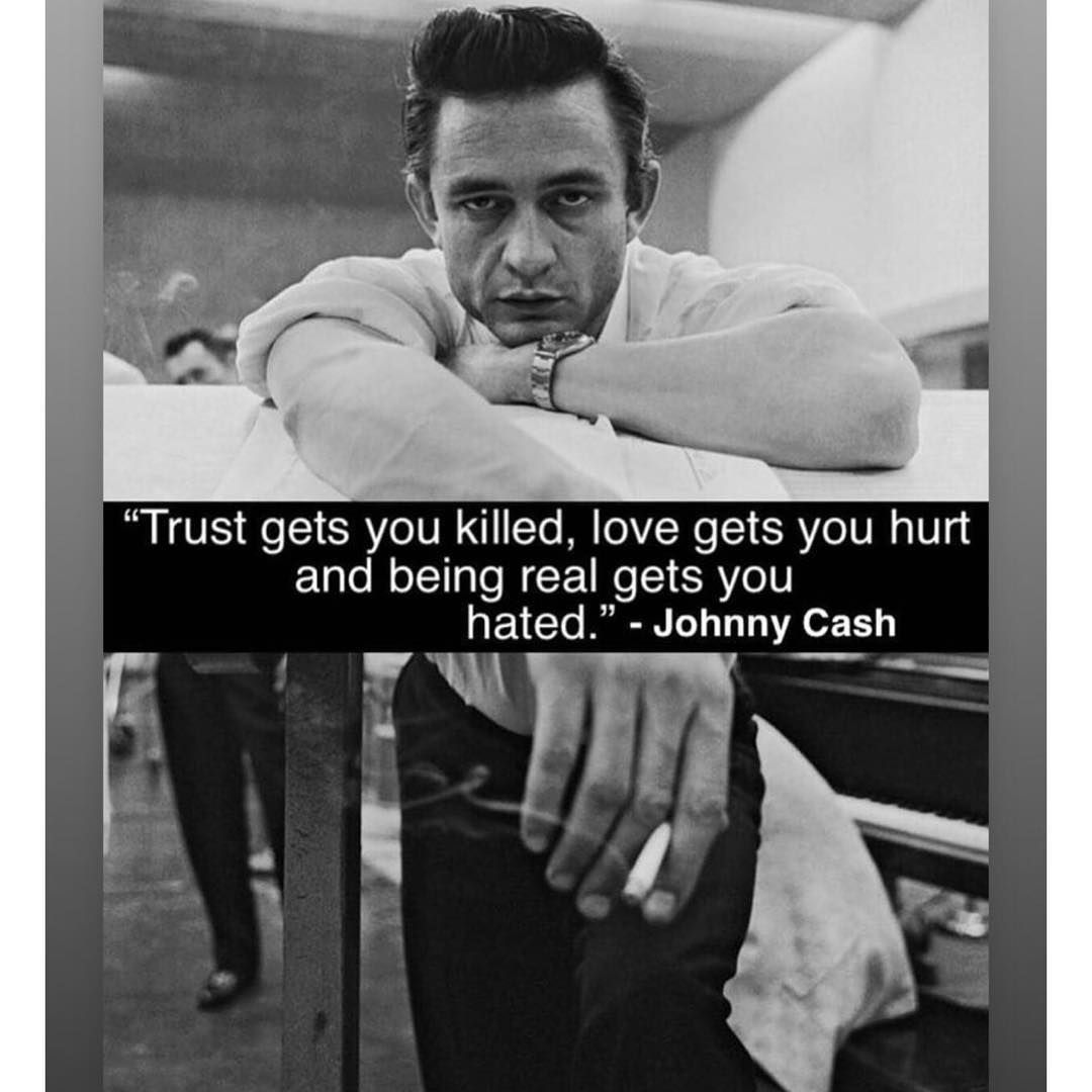 Trust Gets You Killed Love Gets You Hurt And Being Real Gets You Hated Johnny Cash Cash Quote Johnny Cash Quotes Quotes Inspirational Positive