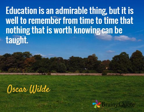 Education is an admirable thing, but it is well to remember from time to time that nothing that is worth knowing can be taught. / Oscar Wilde