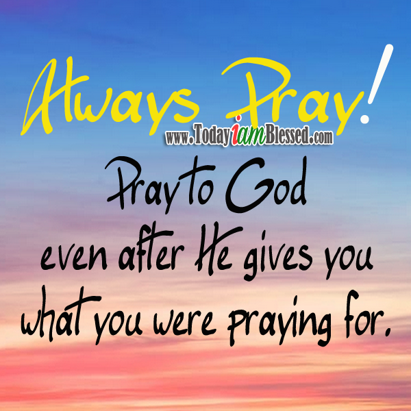 Always Pray Pray To God Even After He Gives You What You Were