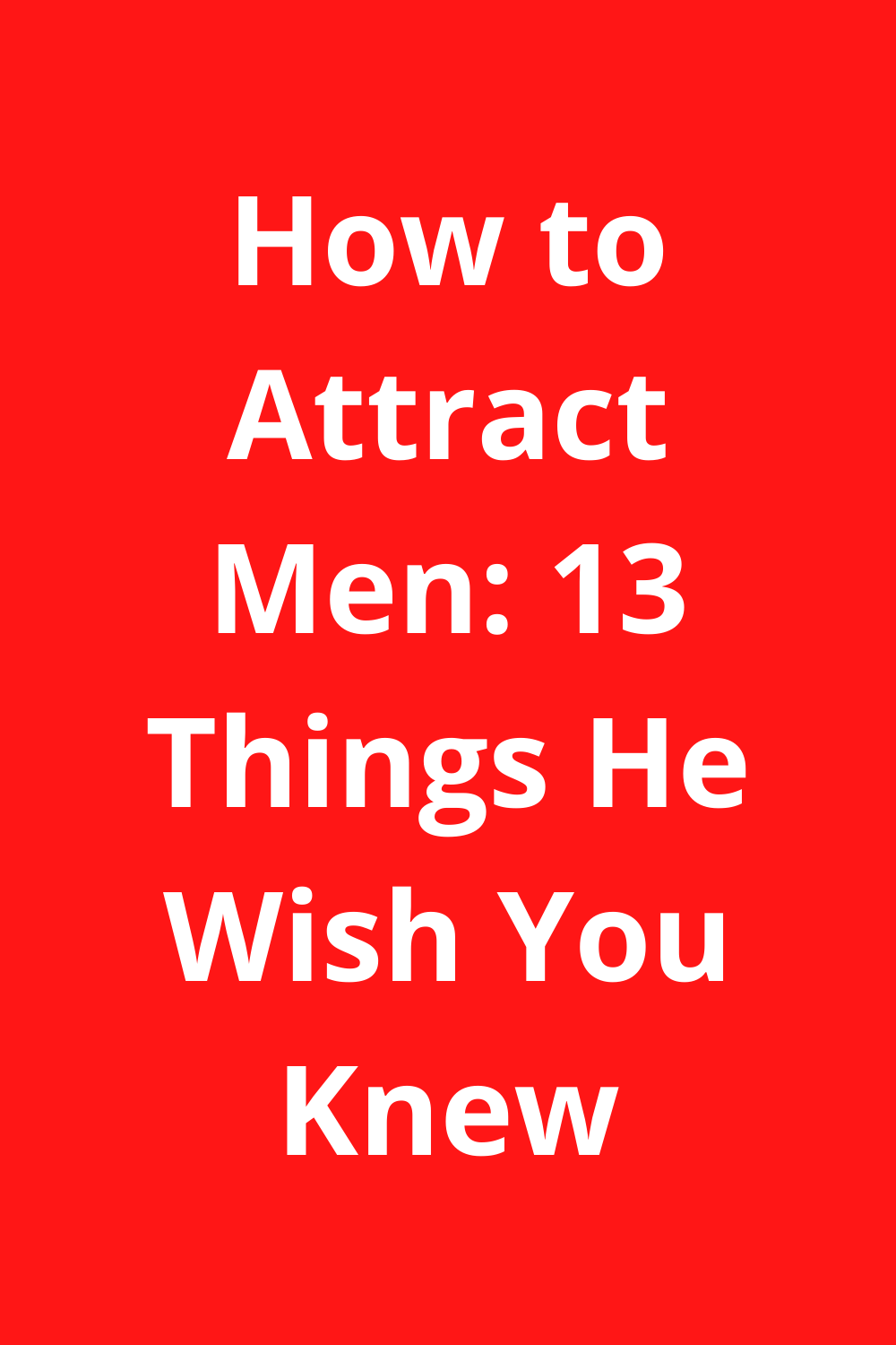 How to Attract Men: 13 Things He Wish You Knew