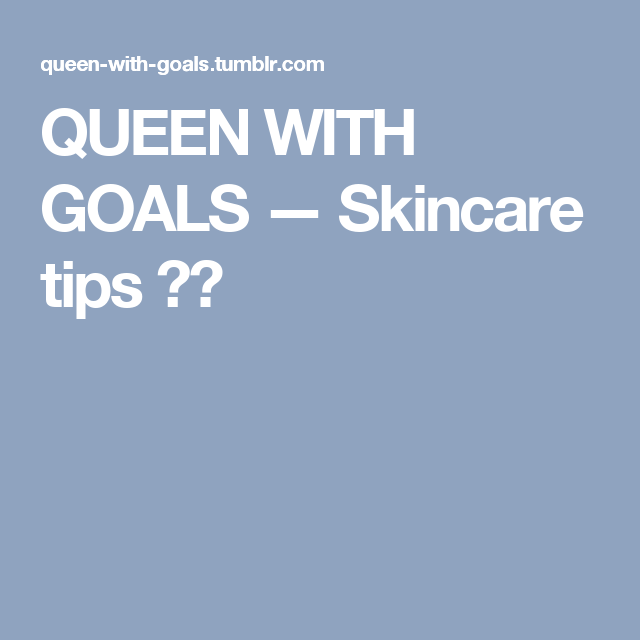 QUEEN WITH GOALS — Skincare tips ✨💧