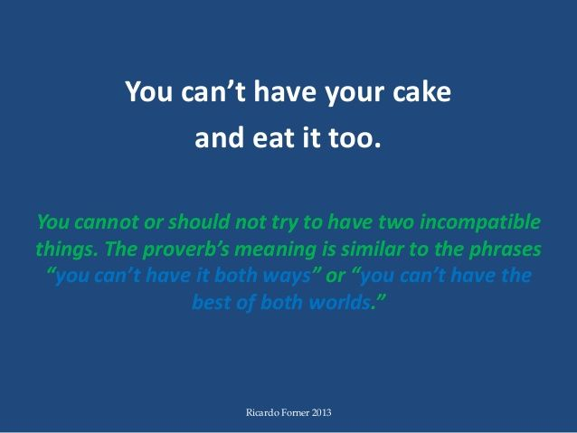 Idiom Can Have Your Cake And Eat It