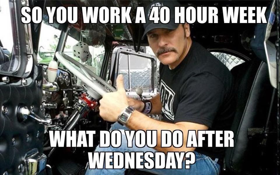 So You Work A 40 Hour Week What Do You Do After Wednesday 40 Hours Truck Driver You Working