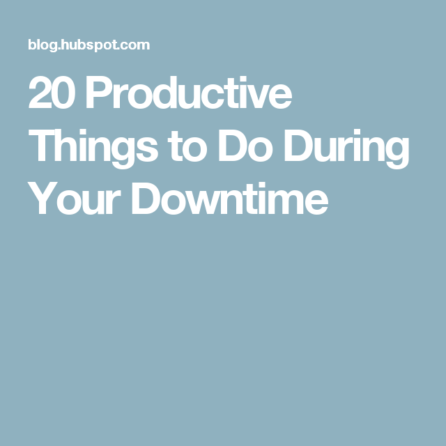 20 Productive Things to Do During Your Downtime