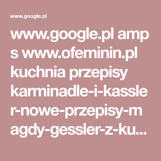 Www Google Pl Amp S Www Ofeminin Pl Kuchnia Przepisy Karminadle I Kassler Nowe Przepisy Magdy Gessler Z Kuchennych Rewolucji Jypfzng Amp