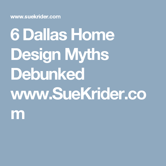 6 Dallas Home Design Myths Debunked  www.SueKrider.com