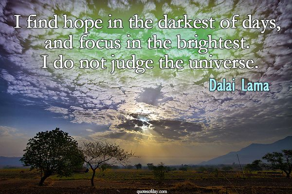 I find hope in the darkest of days, and focus in the brightest. I do not judge the universe. | quotesofday.com