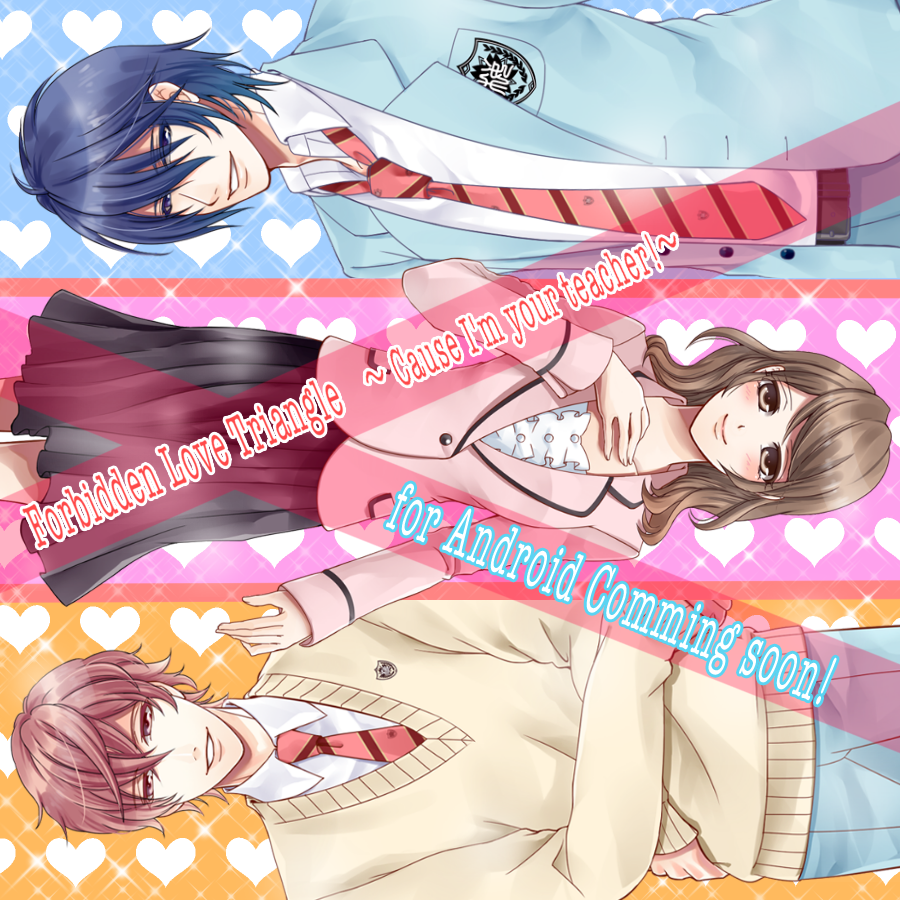 """""""New Release"""" For Android users! """"Forbidden Love Triangle 〜Cause I'm your teacher!〜 """" **The Plot of Forbidden Love Triangle** You will be the heroine!!!!! You finally becomes the high school teacher that she always wanted to be. Unfortunately, the president of the student council, Kazuki Monma, is always giving her a hard time in class. Why is this 'President' constantly giving you a hard time? What does he have in store for her?"""