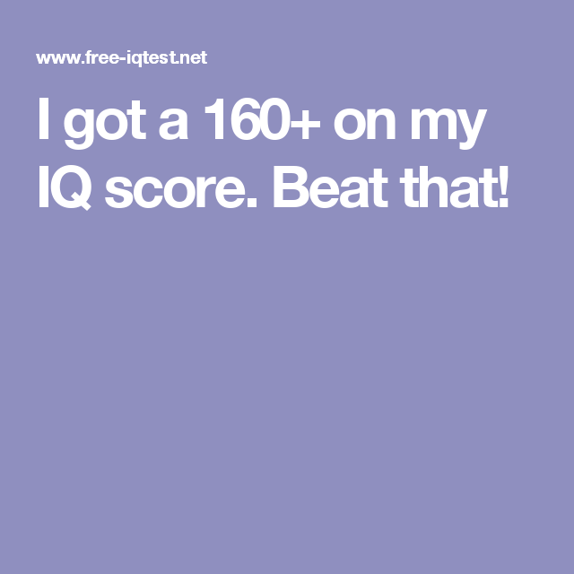I Got A  On My Iq Score Beat That  Awesome    Scores