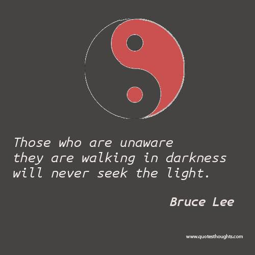 bruce lee quotes | Those who are unaware theyare walking in darkness willnever seek the ...