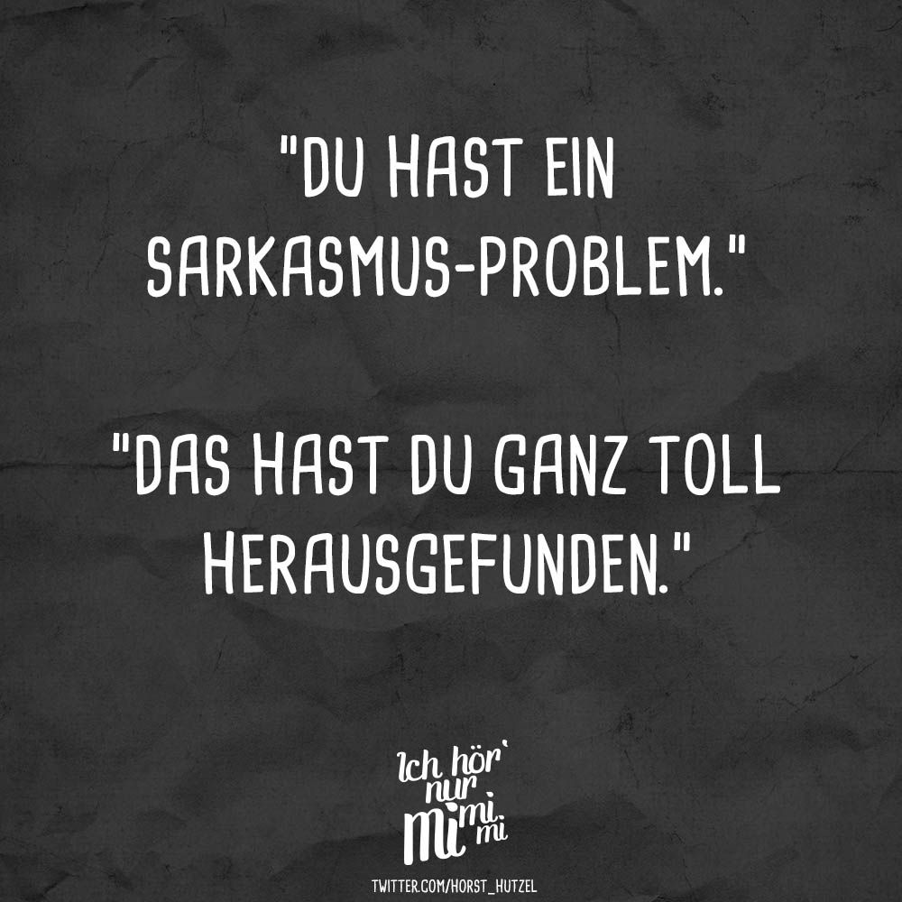 """Photo of """"You have a sarcasm problem. You found that out really well."""" – VISUAL STATEMENTS®"""