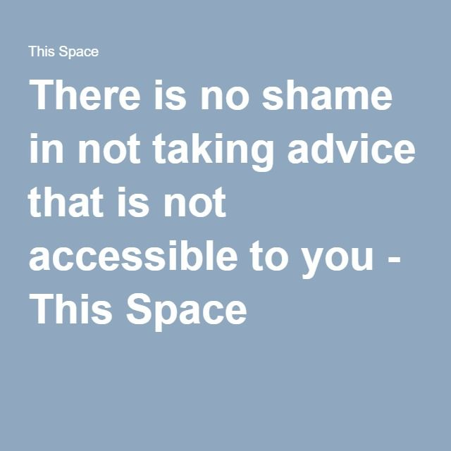 There is no shame in not taking advice that is not accessible to you - This Space