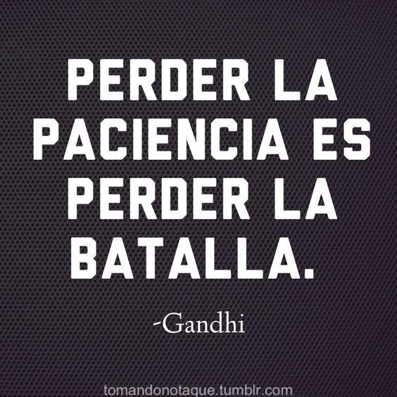 """""""Perder la paciencia es perder la batalla"""".Frase atribuida a Mahatma Ghandi, abogado, pensador y político indio (1869-1948) compartida por tomandonotaque.tumblr.com."""
