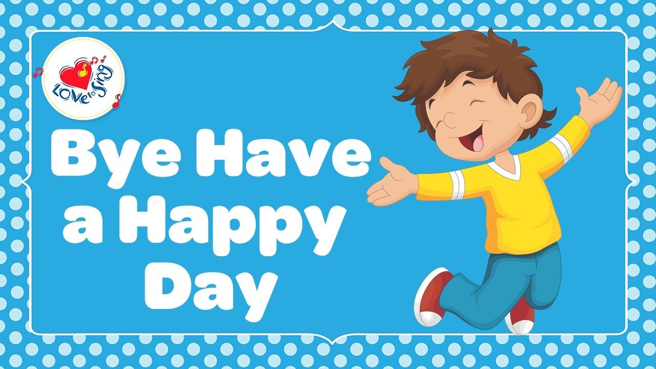 Bye Have a Happy Day with Lyrics | Children Love to Sing | Songs to sing,  Goodbye song for kids, Have a happy day