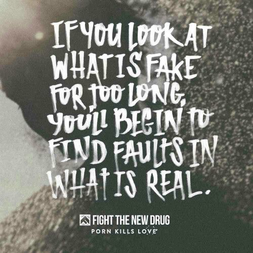 """if you look at what is fake for too long, you'll begin to find faults in what is real"". Fight The New Drug #ftnd #pornkillslove"