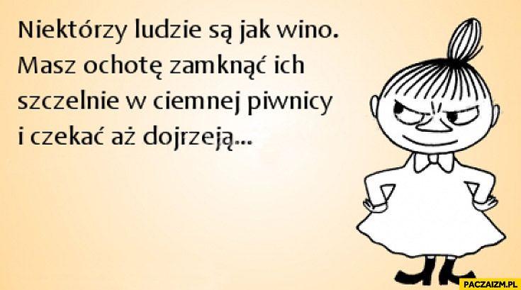 Niektórzy ludzie są jak wino masz ochotę zamknąć ich szczelnie w ciemnej piwnicy i czekać aż dojrzeją