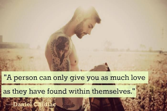 """""""A person can only give you as much love as they have found within themselves."""" —Daniel Chidiac"""