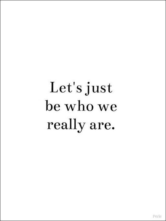 1685 Let S Just Be Who We Really Are Inspirational Quote Etc Words Quotes Inspirational Quotes Quotes