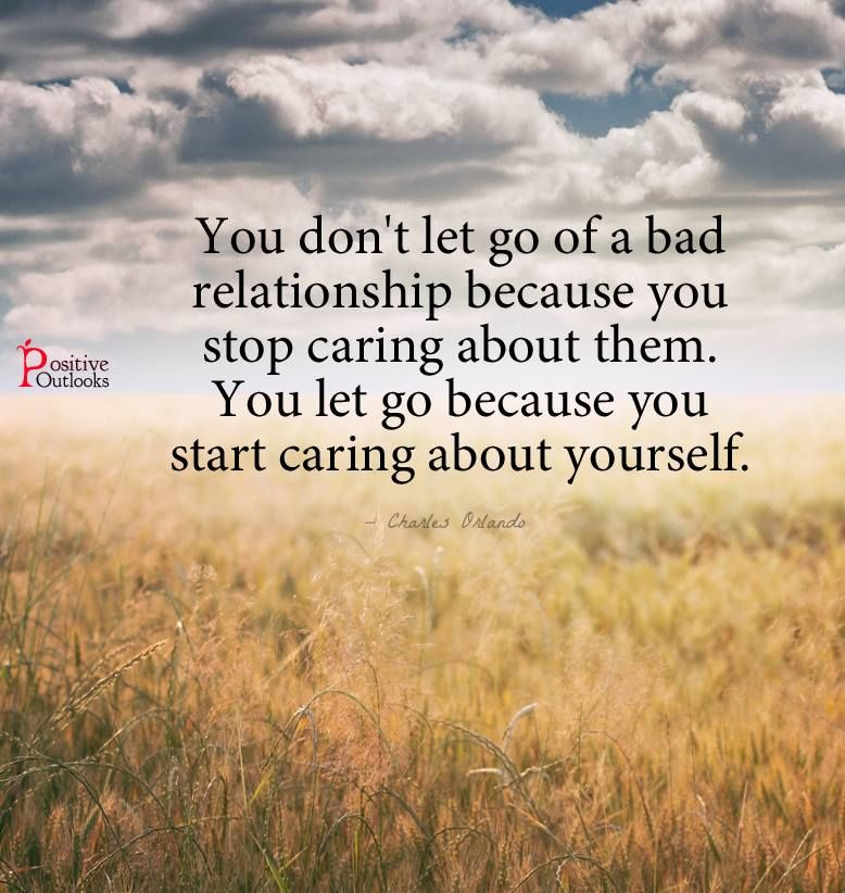 you don t let go of a bad relationship because you stop