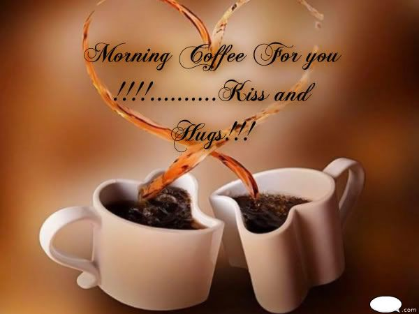morning coffee for you kiss hugs kiss coffee hugs good morning good morning greeting good morning love