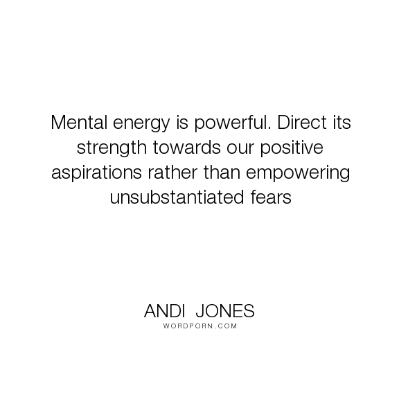 "Direct Quotes Andi Jones  ""mental Energy Is Powerfuldirect Its Strength Towards"