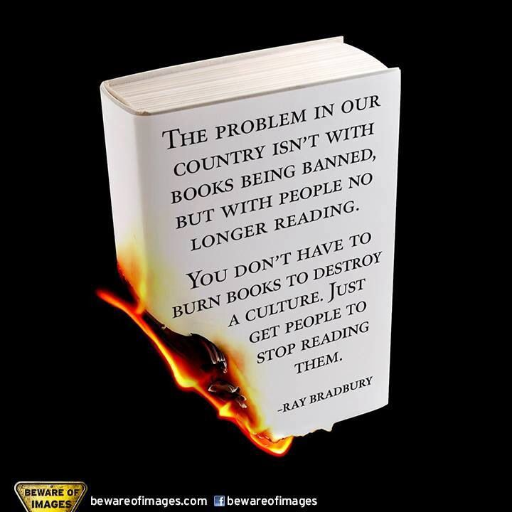 The problems in our country isn't with books being banned, but with people no longer reading them. - Bradbury