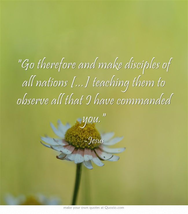Go therefore and make disciples of all nations [...] teaching them to observe all that I have commanded you. -Jesus