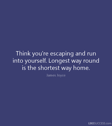 """Think you're escaping and run into yourself. Longest way round is the shortest way home."" ~ James Joyce"