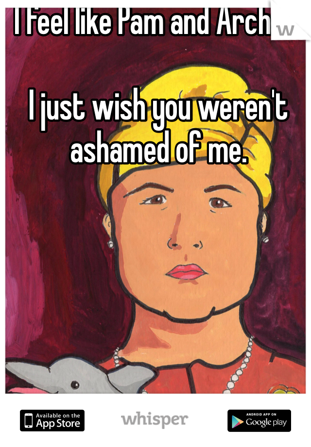 I feel like Pam and Archer.     I just wish you weren't ashamed of me.