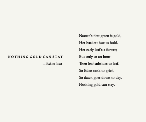"""an analysis of robert frosts poem nothing gold can stay On robert frost's """"nothing gold can stay viewed as a nature poem, """"nothing gold can stay"""" presents the moment in early spring when the vegetative world is."""