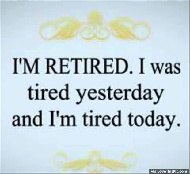 I Am Retired Was Tired Yesterday And Am Tired Today Funny Pictures Funny Quotes Haha Funny