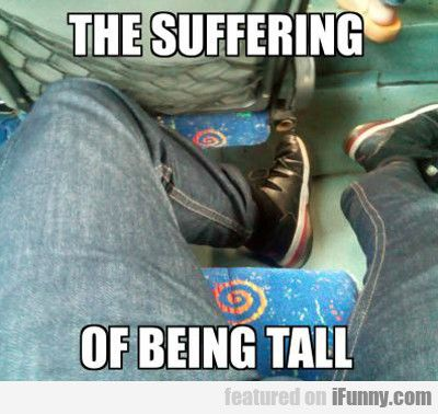The Suffering Of Being Tall Tall People Memes Tall Guys Tall People Problems Funny