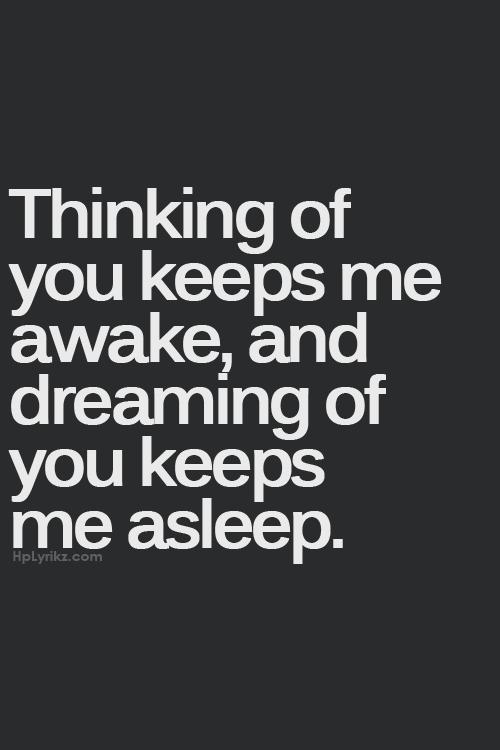 Pensar en ti me mantiene despierto, y soñar contigo me mantiene dormido