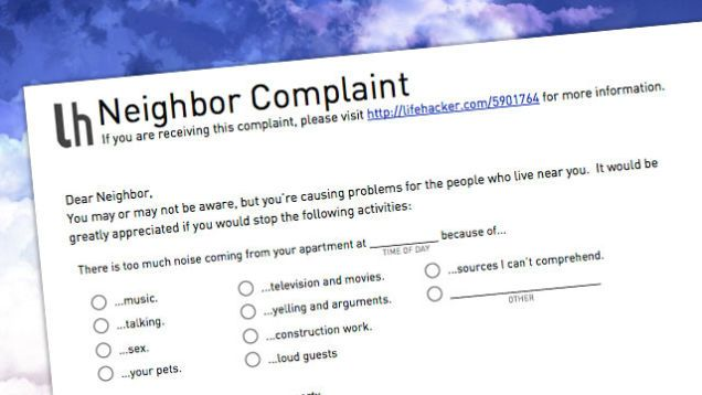 We're not all blessed with perfect neighbors. In fact, we're not always perfect neighbors ourselves. We're all capable of being disruptive and annoying, so when that happens we need to call each other out on it. That situation can be pretty awkward, so we thought we'd make it a little easier on you. Here's a complaint form you can fill out in just a minute to let your annoying neighbor know they're a problem. How to Complain About Your Noisy Neighbors Without Being That Guy How to Complain…
