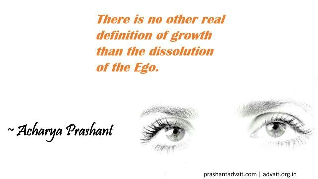 There Is No Other Real Definition Of Growth Than The Dissolution Of The  Ego. ~