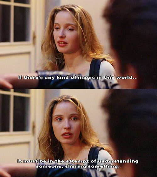 Before Sunrise (1995)   I believe if there's any kind of God it wouldn't be in any of us, not you or me but just this little space in between. If there's any kind of magic in this world it must be in the attempt of understanding someone, sharing something. I know, it's almost impossible to succeed but who cares really? The answer must be in the attempt.