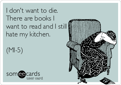 I don't want to die. There are books I want to read and I still hate my kitchen. (MI-5).