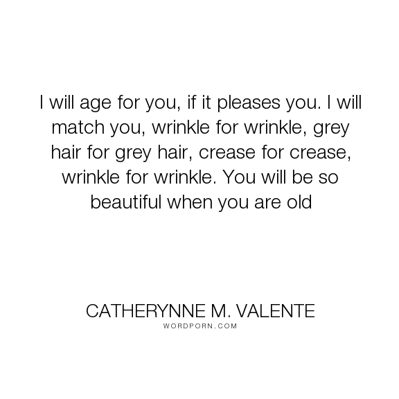 """Catherynne M. Valente - """"I will age for you, if it pleases you. I will match you, wrinkle for wrinkle, grey..."""". age, old"""