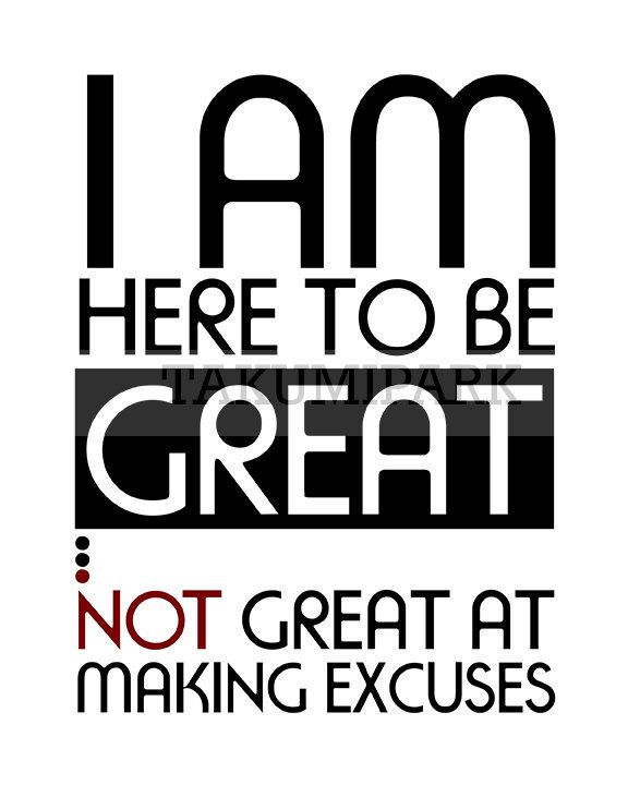 Excuses Quotes I Am Here To Be Great Not Great At Making Excuses Quote Art Print .