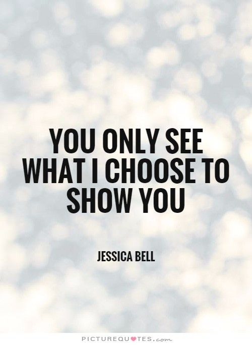 You Only See What I Choose To Show You Picturequotescom Quotes