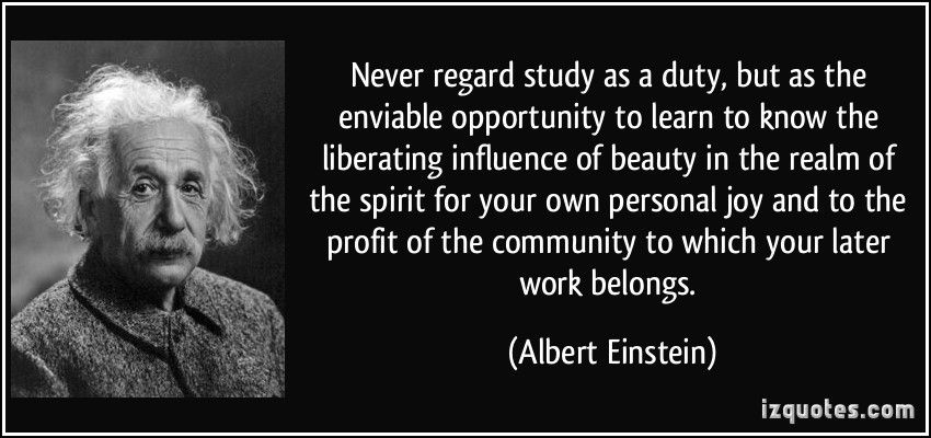 Never regard study as a duty, but as the enviable opportunity to learn to know the liberating influence of beauty in the realm of the spirit for your own personal joy and to the profit of the community to which your later work belongs. (Albert Einstein) #quotes #quote #quotations #AlbertEinstein