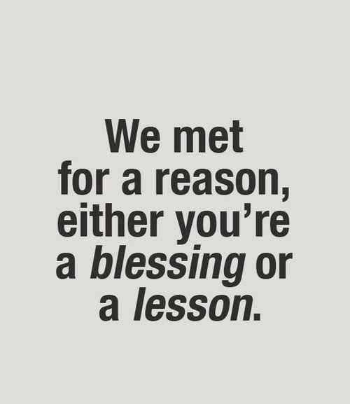 Genial We Met For A Reason, Either Youu0027re A Blessing Or A Lesson. On My Birthday.  I Learned Who In My Life Is A Blessing And Who Are Lessons.