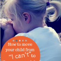 """How to move your child from """"I can't"""" to """"I'm capable"""""""