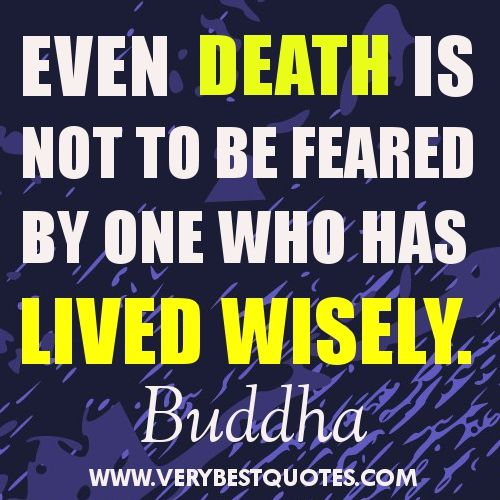 Buddha Quotes On Death   Even Death Is Not To Be Feared By One Who Has  Lived Wisely.