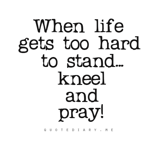 Kneel And Pray When It Gets Too Hard To Stand Just Say It With