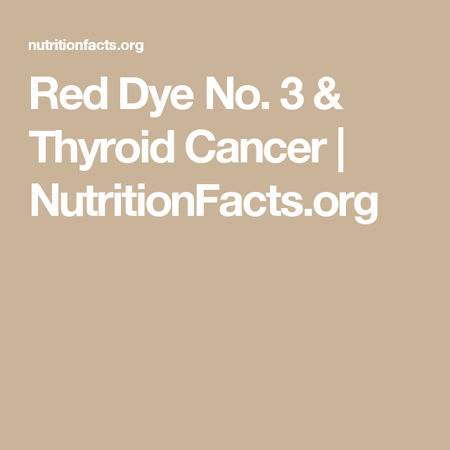 Red Dye No. 3 & Thyroid Cancer | NutritionFacts.org | Health ...