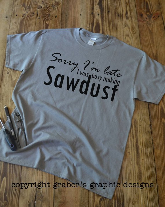 fe52ed132 Sorry I'm late I was busy making sawdust t-shirt - DIYer t-shirt - wood  working t-shirt - Carpenter'