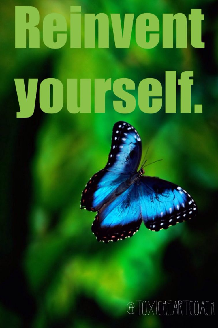 Reinvent yourself. toxicheartcoach Life inspiration